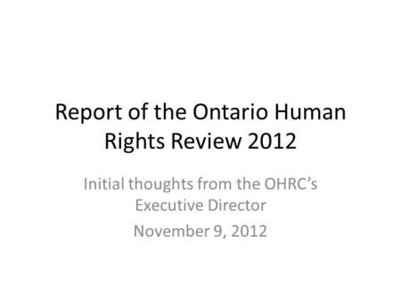 Report of the Ontario Human Rights Review 2012 Initial thoughts from the OHRC's Executive Director November 9, 2012.