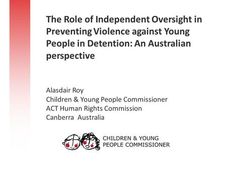 The Role of Independent Oversight in Preventing Violence against Young People in Detention: An Australian perspective Alasdair Roy Children & Young People.