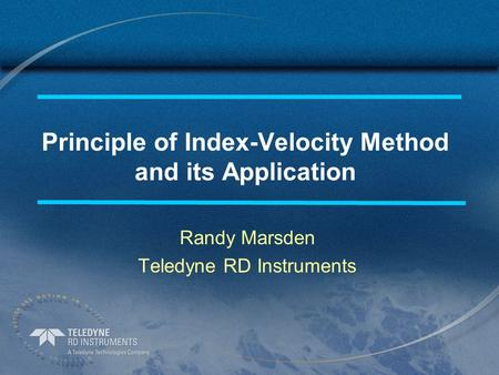 Principle of Index-Velocity Method and its Application Randy Marsden Teledyne RD Instruments.