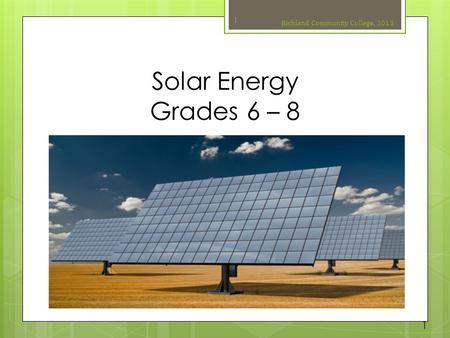Solar Energy Grades 6 – 8 Richland Community College, 2013 1 1.