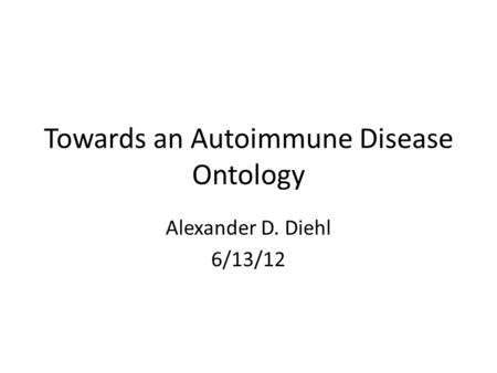 Towards an Autoimmune Disease Ontology Alexander D. Diehl 6/13/12.
