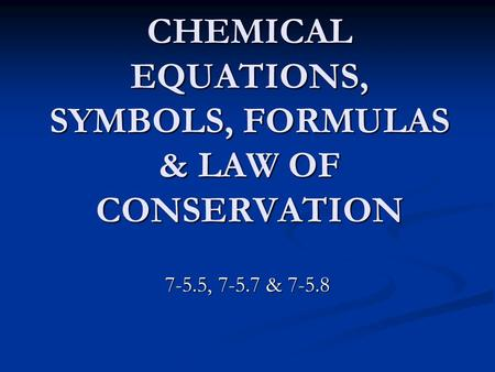 CHEMICAL EQUATIONS, SYMBOLS, FORMULAS & LAW OF CONSERVATION 7-5.5, 7-5.7 & 7-5.8.