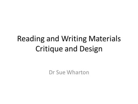Reading and Writing Materials Critique and Design Dr Sue Wharton.