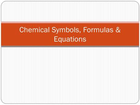 Chemical Symbols, Formulas & Equations. Chemical Symbols A symbol represents one element (1-3 letters) Symbol Writing Rules 1 st letter is always capitalized.
