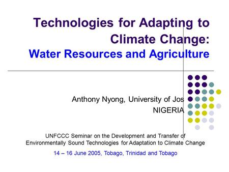 Technologies for Adapting to Climate Change: Water Resources and Agriculture Anthony Nyong, University of Jos NIGERIA UNFCCC Seminar on the Development.