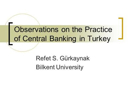 Observations on the Practice of Central Banking in Turkey Refet S. Gürkaynak Bilkent University.