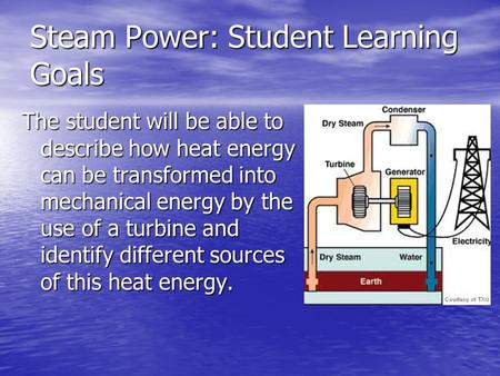 Steam Power: Student Learning Goals The student will be able to describe how heat energy can be transformed into mechanical energy by the use of a turbine.