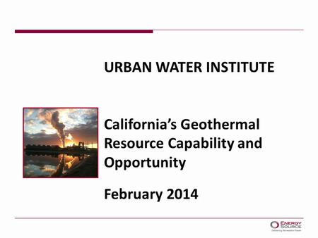 URBAN WATER INSTITUTE California's Geothermal Resource Capability and Opportunity February 2014.
