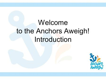 Welcome to the Anchors Aweigh! Introduction. Anchors Aweigh! The theme in GA, RA, and Children in Action from September 2010- August 2011.