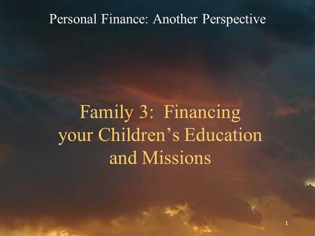 1 Family 3: Financing your Children's Education and Missions Personal Finance: Another Perspective.