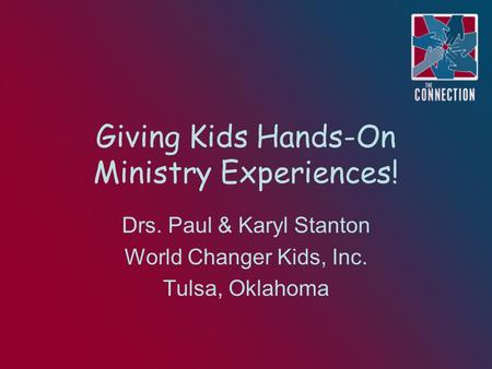 Giving Kids Hands-On Ministry Experiences! Drs. Paul & Karyl Stanton World Changer Kids, Inc. Tulsa, Oklahoma.