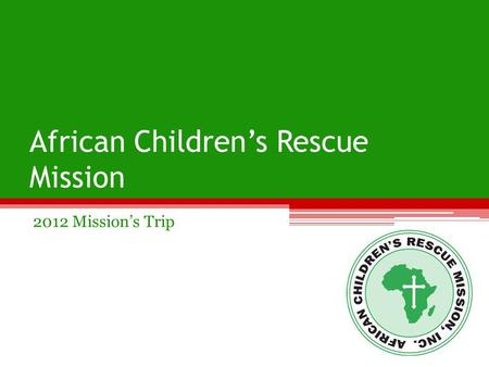 African Children's Rescue Mission 2012 Mission's Trip.