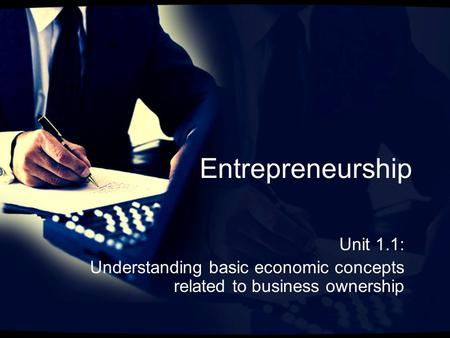 Entrepreneurship Unit 1.1: Understanding basic economic concepts related to business ownership.