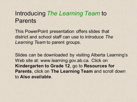 Introducing The Learning Team to Parents Slides can be downloaded by visiting Alberta Learning's Web site at: www.learning.gov.ab.ca. Click on Kindergarten.
