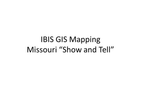 "IBIS GIS Mapping Missouri ""Show and Tell"". Outline 1.What is KML 2.Why we chose KML 3.Show and Tell."