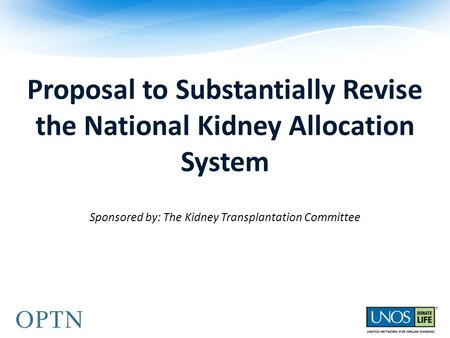 Proposal to Substantially Revise the National Kidney Allocation System Sponsored by: The Kidney Transplantation Committee.