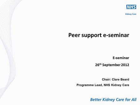 Peer support e-seminar E-seminar 26 th September 2012 Chair: Clare Beard Programme Lead, NHS Kidney Care.