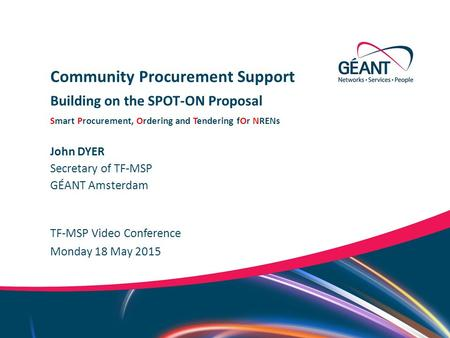 Networks ∙ Services ∙ People www.geant.org John DYER TF-MSP Video Conference Community Procurement Support Building on the SPOT-ON Proposal Smart Procurement,