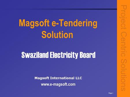 Project Centric Solutions Page 1 Swaziland Electricity Board Magsoft e-Tendering Solution Magsoft International LLC www.e-magsoft.com.