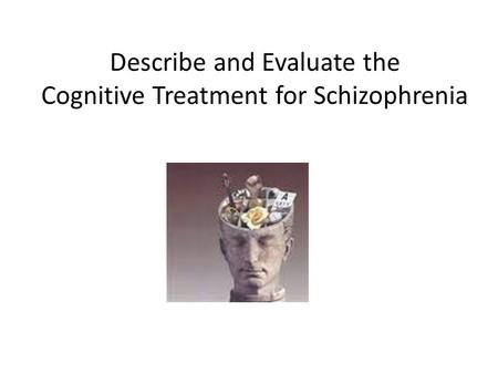 Describe and Evaluate the Cognitive Treatment for Schizophrenia