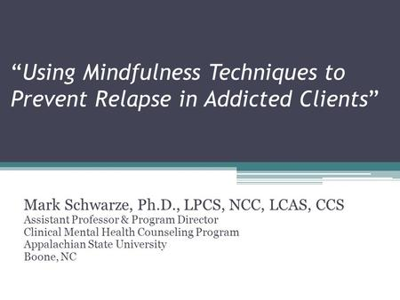 """Using Mindfulness Techniques to Prevent Relapse in Addicted Clients"" Mark Schwarze, Ph.D., LPCS, NCC, LCAS, CCS Assistant Professor & Program Director."
