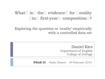What is the evidence for orality in first ‐ year composition ? Exploring the question or 'orality' empirically with a controlled data set WRAB III Paris,