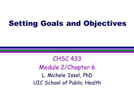 Setting Goals and Objectives CHSC 433 Module 2/Chapter 6 L. Michele Issel, PhD UIC School of Public Health.