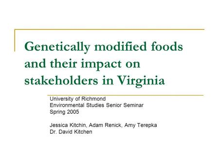 Genetically modified foods and their impact on stakeholders in Virginia University of Richmond Environmental Studies Senior Seminar Spring 2005 Jessica.