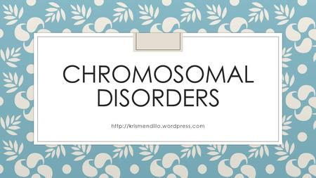 <strong>CHROMOSOMAL</strong> DISORDERS