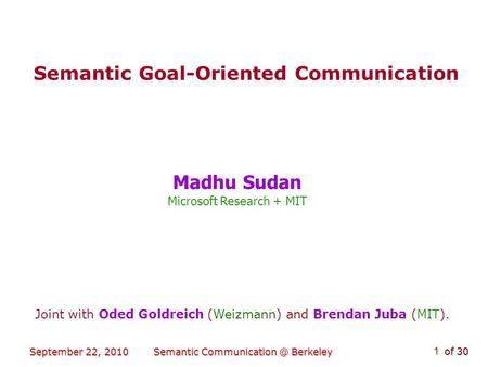 Of 30 September 22, 2010Semantic Berkeley 1 Semantic Goal-Oriented Communication Madhu Sudan Microsoft Research + MIT Joint with Oded Goldreich.