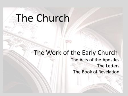 The Church The Work of the Early Church The Acts of the Apostles The Letters The Book of Revelation.