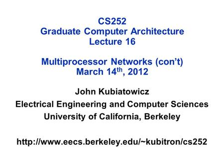 CS252 Graduate Computer Architecture Lecture 16 Multiprocessor Networks (con't) March 14 th, 2012 John Kubiatowicz Electrical Engineering and Computer.
