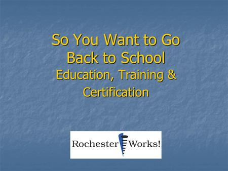 So You Want to Go Back to School Education, Training & Certification.