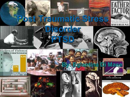 Post Traumatic Stress Disorder PTSD By: Eglantina Di Mase.