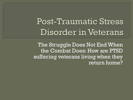 The Struggle Does Not End When the Combat Does: How are PTSD suffering veterans living when they return home?