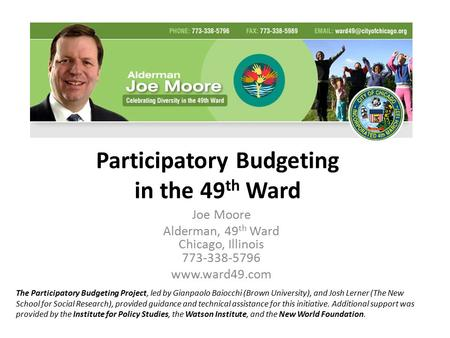 Participatory Budgeting in the 49 th Ward Joe Moore Alderman, 49 th Ward Chicago, Illinois 773-338-5796 www.ward49.com The Participatory Budgeting Project,
