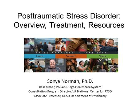Posttraumatic Stress Disorder: Overview, Treatment, Resources Sonya Norman, Ph.D. Researcher, VA San Diego Healthcare System Consultation Program Director,