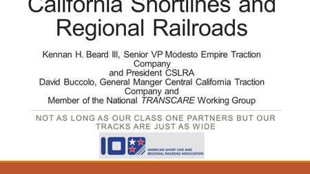 California Shortlines and Regional Railroads Kennan H. Beard III, Senior VP Modesto Empire Traction Company and President CSLRA David Buccolo, General.