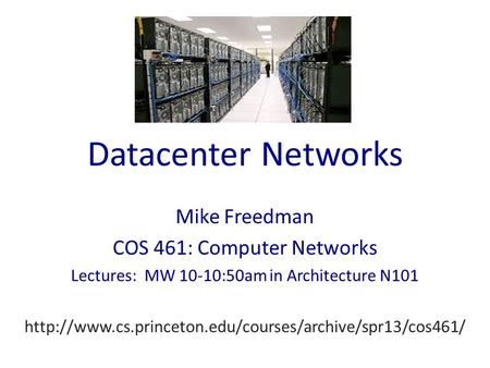 Datacenter Networks Mike Freedman COS 461: Computer Networks Lectures: MW 10-10:50am in Architecture N101