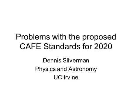 Problems with the proposed CAFE Standards for 2020 Dennis Silverman Physics and Astronomy UC Irvine.