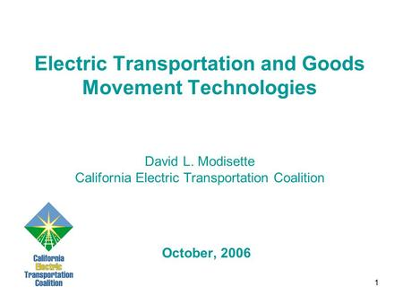 1 Electric Transportation and Goods Movement Technologies David L. Modisette California Electric Transportation Coalition October, 2006.