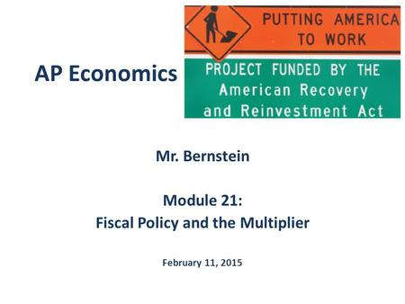 AP Economics Mr. Bernstein Module 21: Fiscal Policy and the Multiplier February 11, 2015.