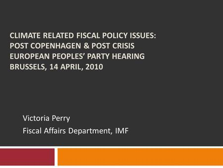 CLIMATE RELATED FISCAL POLICY ISSUES: POST COPENHAGEN & POST CRISIS EUROPEAN PEOPLES' PARTY HEARING BRUSSELS, 14 APRIL, 2010 Victoria Perry Fiscal Affairs.