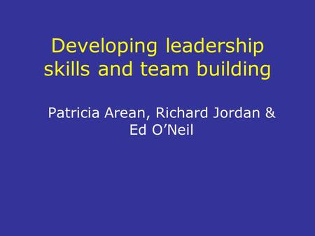 Developing leadership skills and team building Patricia Arean, Richard Jordan & Ed O'Neil.
