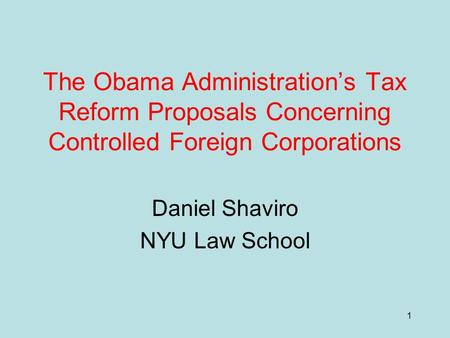 1 The Obama Administration's Tax Reform Proposals Concerning Controlled Foreign Corporations Daniel Shaviro NYU Law School.