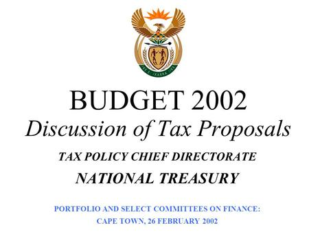 BUDGET 2002 Discussion of Tax Proposals TAX POLICY CHIEF DIRECTORATE NATIONAL TREASURY PORTFOLIO AND SELECT COMMITTEES ON FINANCE: CAPE TOWN, 26 FEBRUARY.
