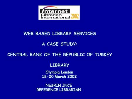 WEB BASED LIBRARY SERVICES A CASE STUDY: CENTRAL BANK OF THE REPUBLIC OF TURKEY LIBRARY NESRIN INCE REFERENCE LIBRARIAN Olympia London 18-20 March 2002.