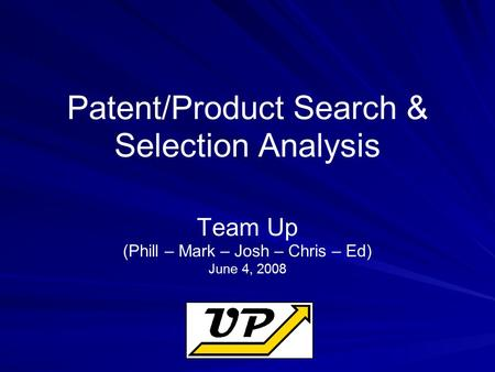 Patent/Product Search & Selection Analysis Team Up (Phill – Mark – Josh – Chris – Ed) June 4, 2008.