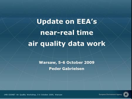European Environment Agency 14th EIONET Air Quality Workshop, 5-6 October 2009, Warsaw Update on EEA's near-real time air quality data work Warsaw, 5-6.