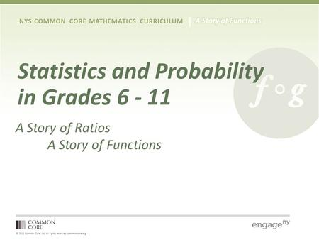 © 2012 Common Core, Inc. All rights reserved. commoncore.org NYS COMMON CORE MATHEMATICS CURRICULUM <strong>Statistics</strong> <strong>and</strong> <strong>Probability</strong> in Grades 6 - 11 A Story.